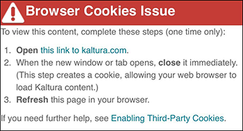 "A screenshot showing a message displaying in Canvas where the user should see a piece of Kaltura media. The message header says ""Browser Cookies Issue"" followed by ""To view this content, complete these steps (one time only): 1. Open this link to kaltura.com 2. When the new window or tab opens, close it immediately. (This step creates a cookie, allowing your web browser to load Kaltura content.) 3. Refresh this page in your browser. If you need further help, see Enabling Third-Party Cookies."""