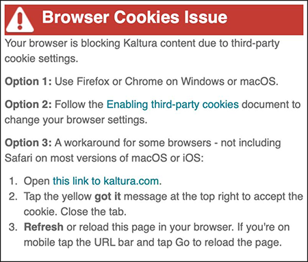 "A screenshot showing the ""Browser Cookies Issue"" error message which displays in some browsers - especially Safari - when trying to view Kaltura content embedded in Canvas. It says ""Your browser is blocking Kaltura content due to third-party cookie settings. Option 1: Use Firefox or Chrome on Windows or macOS. Option 2: Follow the Enabling third-party cookies document to change your browser settings. Option 3: A workaround for some browsers - not including Safari on most version of macOS or iOS: 1. Open this link to kaltura.com. 2. Tap the yellow got it message at the top right to accept the cookie. Close the tab. 3. Refresh or reload this page in your browser. If you're on mobile tap the URL bar and tap Go to reload the page."