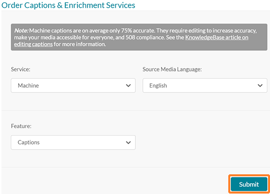 "A screenshot showing the Kaltura MediaSpace ""Caption & Enrich"" screen. ""Existing Requests"" is at the top followed by ""Order Captions & Enrichment Services."" Below this is a message indicating that ""Note: Machine captions are on average only 75% accurate. They require editing to increase accuracy, make your media accessible for everyone, and 508 compliance. See the KnowledgeBase article on editing captions for more information."" Below the message are dropdowns for ""Service"" (Machine is selected), ""Source Media Language (English is selected), and ""Feature"" (Captions is selected). At the bottom is a ""Submit"" button which is outlined in orange."