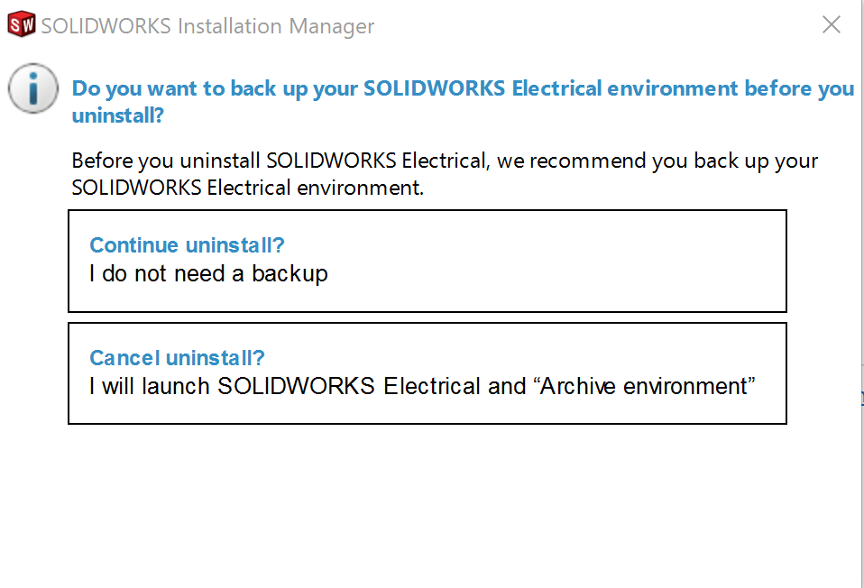 "The Installation Manager will ask if You want to backup your SOLIDWORKS Electrical Enviornment. There are two button options available, the first is ""Continue uninstall"" and that a backup is not needed. The second option is ""Cancel Uninstall"" and that ""I"" will launch SOLIDWORKS Electrical and Archive Enviornment"""